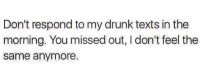 😏😂😜: Don't respond to my drunk texts in the  morning. You missed out, I don't feel the  same anymore. 😏😂😜