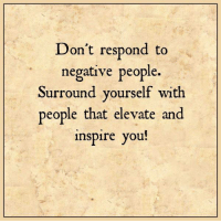 Memes, Inspiration, and 🤖: Don't respond to  negative people.  Surround yourself with  people that elevate and  inspire you!