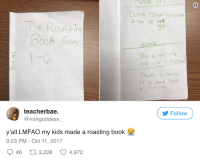 <p>Roasting 101: Kiddie Version (via /r/BlackPeopleTwitter)</p>: Dont roast Gome body  T You are  The Roost n  ooh finles  aM  y Yo aic ne  look Iithe a ain bouh  Thats a no no  F u dent have  a hairline  teacherbae.  @noirgoddess  Follow  yall LMFAO my kids made a roasting book  9:23 PM-Oct 11, 2017  46  3,228  4,972 <p>Roasting 101: Kiddie Version (via /r/BlackPeopleTwitter)</p>