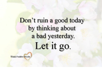 Don't ruin a good today  by thinking about  a bad yesterday.  Let it go  Think Positive Words <3 Think Positive words