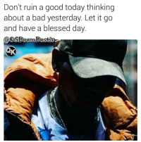 Memes, Let It Go, and 🤖: Don't ruin a good today thinking  about a bad yesterday. Let it go  and have a blessed day 🙏Go follow ➡@boutmyblessings For the most viral memes on social media ✔check out @quotekillahs Dm us to reach over a 1,000,000💪ACTIVE followers for your promotion and marketing needs. Our advertising network consist of ♻@qk4life 💯@terryderon 😂@tales4dahood 👑@ogboombostic 😍@just2vicious 💃@libra_and_aries 🙏@boutmyblessings ogboombostic boutmyblessings quotekillahs kingofquotes inspirational motivational imblessed trustandbelieve dontquit youcanmakeit blessing faith truestory prayers word real realtalk facts bible nolie truthbetold reallifesituations wisdom wordstoliveby thatpart Godisgood praisehim Godlovesyou thankyoujesus