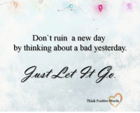 Don't ruin a new day  by thinking about a bad yesterday.  Think Positive Words Think Positive words