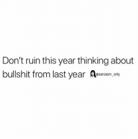 SarcasmOnly: Don't ruin this year thinking about  bullshit from last year esacasm,cny SarcasmOnly