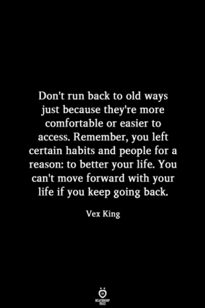 Comfortable, Life, and Run: Don't run back to old ways  just because they're more  comfortable or easier to  access. Remember, you left  certain habits and people for a  reason: to better your life. You  can't move forward with your  life if you keep going back.  Vex King