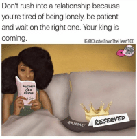 Memes, Patience, and Patient: Don't rush into a relationship because  you're tired of being lonely, be patient  and wait on the right one. Your king is  coming.  IG @QuotesFromTheHeart100  啊!  Patience  Vintue  @KIRZART  RESERVED 💯💯💯‼️ SWYD and Follow @quotesfromtheheart100