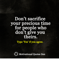 """<3: Don't sacrifice  your precious time  for people who  don't give you  theirs.  Type """"Yes"""" if you agree.  Motivational Quotes Den <3"""