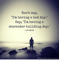 "Bad day: Don't say,  ""I'm having a bad day.""  Say, ""I'm having a  character building day.""  LES BROWN  e Peaceful Mind Peaceful Life"