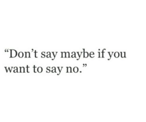 "https://iglovequotes.net/: ""Don't say maybe if you  want to say no."" https://iglovequotes.net/"