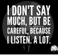 Be Careful: DON'T SAY  MUCH, BUT BE  CAREFUL, BECAUSE  LISTEN A LOT