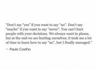 "How To, Time, and Decisions: ""Don't say ""yes"" if you want to say ""no"". Don't say  ""maybe"" if you want to say ""never"". You can't hurt  people with your decisions. We always want to please,  but at the end we are hurting ourselves; it took me a lot  of time to learn how to say ""no"", but I finally managed.""  Paulo Coelho"