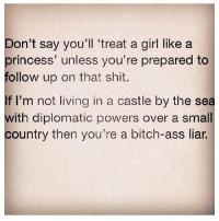 👑💫👑💫👑💫👑💫👑💫👑 (@queens_over_bitches 🎀 @thehandyj 🎀 @betches 🎀 @girlwithnojob 🎀 @_thewickedpink 🎀 @scouse_ma 🎀) tumblrpost princess textgram regram queen women funny dating jokes justgirlythings chill tbt wisewords truth realtalk best friends tagyourfriends meme fabsquad squad mua: Don't say you'll 'treat a girl like a  princess' unless you're prepared to  follow up on that shit.  I'm not living in a castle by the sea  with diplomatic powers over a small  country then you're a bitch-ass liar. 👑💫👑💫👑💫👑💫👑💫👑 (@queens_over_bitches 🎀 @thehandyj 🎀 @betches 🎀 @girlwithnojob 🎀 @_thewickedpink 🎀 @scouse_ma 🎀) tumblrpost princess textgram regram queen women funny dating jokes justgirlythings chill tbt wisewords truth realtalk best friends tagyourfriends meme fabsquad squad mua