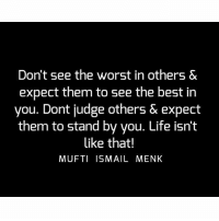 Life, Memes, and The Worst: Don't see the worst in others &  expect them to see the best in  you. Dont judge others & expect  them to stand by you. Life isn't  like that!  MUFTI ISMAIL MENK Tag • Share • Like Don't see the worst in others & expect them to see the best in you. Dont judge others & expect them to stand by you. Life isn't like that! muftimenk muftimenkfanpage muftimenkreminders Follow: @muftimenkofficial