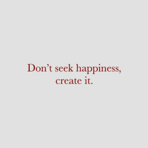 Happiness, Create, and  Dont: Don't seek happiness,  create it.