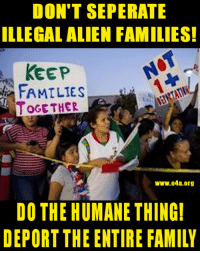 Please, think of the children! 😂: DON'T SEPERATE  ILLEGAL ALIEN FAMILIES!  KEEP  FAMILIES  OGE THER  ww.04a.org  DO THE HUMANE THING  DEPORT THE ENTIRE FAMILY Please, think of the children! 😂