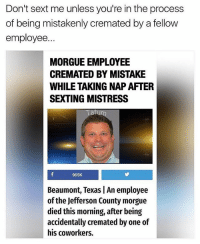 Memes, Wtf, and Sexting: Don't sext me unless you're in the process  of being mistakenly cremated by a fellovw  employee.  MORGUE EMPLOYEE  CREMATED BY MISTAKE  WHILE TAKING NAP AFTER  SEXTING MISTRESS  tu  965K  Beaumont, Texas An employee  of the Jefferson County morgue  died this morning, after being  accidentally cremated by one of  his coworkers. Wtf is this