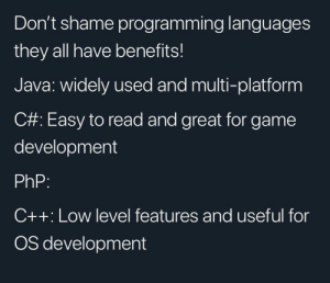See! All of them!: Don't shame programming languages  they all have benefits!  Java: widely used and multi-platform  C#: Easy to read and great for game  development  PhP:  C++: Low level features and useful for  OS development See! All of them!