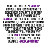 """Be a light to those that mocked you.: DON'T SIT AND LET """"FRIENDS""""  RIDICULE YOU FOR CHOOSING TO  HONOR GOO. SEPARATE YOURSELF  FROM PEOPLE WHO REFUSE TO  MATURE. INSTEAD OF SITTING THERE  FRUSTRATED, FIND FRIENDS YOU CAN  HONOR GOD WITH. THOSE OLD PEOPLE  THAT THOUGHT YOU WERE """"DOING  TOO MUCH"""" WILL WONDER WHY  THEIR CYCLE DOESN'T END AND  YURE LIFESTYLE WILL BE AN  EXAMPLE. @GODLYDATING101 Be a light to those that mocked you."""