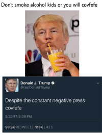 Covfefe: Don't smoke alcohol kids or you will covfefe  Donald J. Trump  arealDonald Trump  Despite the constant negative press  covfefe  5/30/17, 9:06 PM  93.9K RETWEETS 118K LIKES