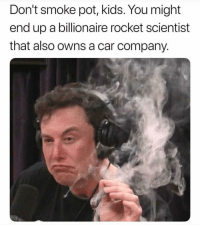 Lol, Memes, and Kids: Don't smoke pot, kids. You might  end up a billionaire rocket scientist  that also owns a car company Smoke pot lol @highAF.tv