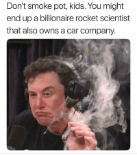 Kids, Car, and Company: Don't smoke pot, kids. You might  end up a billionaire rocket scientist  that also owns a car company