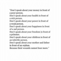 "Children, Money, and Bear: ""Don't speak about your money in front of  a poor person.  Don't speak about your health in front of  a sick person  Don't speak about your power in front of  a weak person.  Don't speak about your happiness in front  of a sad person.  Don't speak about your freedom in front of  a prisoner.  Don't speak about your children in front of  an infertile person  Don't speak about your mother and father  in front of an orpharn.  Because their wounds cannot bear more."""