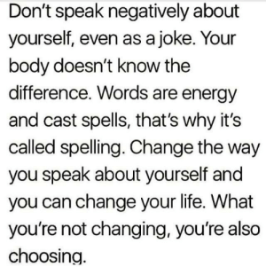 witchesversuspatriarchy:  Your subconscious is listening 🙏🏻: Don't speak negatively about  yourself, even as a joke. Your  body doesn't know the  difference. Words are energy  and cast spells, that's why it's  called spelling. Change the way  you speak about yourself and  you can change your life. What  you're not changing, you're also  choosing. witchesversuspatriarchy:  Your subconscious is listening 🙏🏻