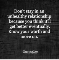 Quotes, Gate, and Com: Don't stay in an  unhealthy relationship  because you think it'll  get better eventually.  Know your worth and  move on.  Quotes Gate  com