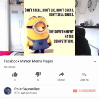 My new vid is up i know you all seen these before but if ya wanna watch it the link is in my bio or type in my channel: PolarSaurusRex. Thanks for all the support I appreciate it !! 😄: DON'T STEAL, DON'T LIE, DON'T CHEAT,  DON'T SELL DRUGS.  ..THE GOVERNMENT  HATES  COMPETITION.  Facebook Minion Meme Pages  No views  Share  Add to  PolarSaurusRex  27K subscribers  SUBSCRIBE My new vid is up i know you all seen these before but if ya wanna watch it the link is in my bio or type in my channel: PolarSaurusRex. Thanks for all the support I appreciate it !! 😄