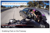 Grab Em: Dont stick your feet out the car or else ill grab em  Grabbing Feet on the Freeway