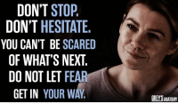 Memes, Fear, and 🤖: DON'T STOP.  DON'T HESITATE  YOU CAN'T BE SCARED  OF WHAT'S NEXT.  DO NOT LET FEAR  GET IN YOUR WAY  GREYS ANATOMM A little motivation from Mere. #GreysAnatomy https://t.co/FlRt8aV6MV