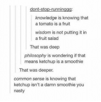 Memes, Nasty, and Common: dont-stop-runningag  knowledge is knowing that  a tomato is a fruit  wisdom is not putting it in  a fruit salad  That was deep  philosophy is wondering if that  means ketchup is a smoothie  That was deeper.  common sense is knowing that  ketchup isn't a damn smoothie you  nasty knowledge is power