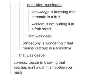 Nasty, Common, and Philosophy: dont-stop-runninggg  knowledge is knowing that  a tomato is a fruit  wisdom is not putting it in  a fruit salad  That was deep  philosophy is wondering if that  means ketchup is a smoothie  That was deeper.  common sense is knowing that  ketchup isn't a damn smoothie you  nasty intellectuals