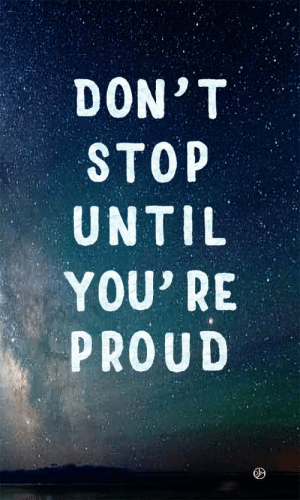 Proud, You, and Stop: DON'T  STOP  UNTIL  YOU' RE  PROUD