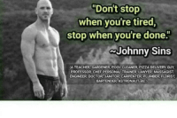 "Club, Doctor, and Lawyer: ""Don't stop  when you're tired,  stop when you're done  Johnny Sins  (A TEACHER, GARDENER, POOL CLEANER PIZZA DELIVERY GUY  PROFESSOR CHEF PERSONAL TRAINER, LAWYER MASSAGIST  ENGINEER, DOCTOR JANITOR CARPENTER PLUMBER, FLORIST  BARTENDER ASTRONAUT etc.) laughoutloud-club:  CHARACTER"