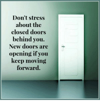 Close Door: Don't stress  about the  closed doors  behind you.  New doors are  opening, if you  keep moving  forward
