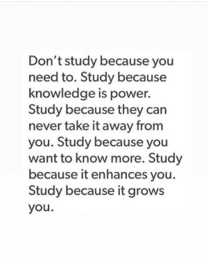 Knowledge Is: Don't study because you  need to. Study because  knowledge is power.  Study because they can  never take it away from  you. Study because you  want to know more. Study  because it enhances you.  Study because it grows  you.