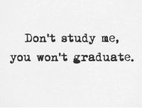 Don't study me,  you won't graduate. Thought of the day