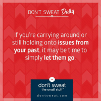 Dank, Stuff, and Time: DON'T SWEAT Daily  If you're carrying around or  still holding onto issues from  your past, it may be time to  simply let them go.  don't sweat  the small stuff  d o n t s w e a t c o m Letting go is a vital part of moving on. #dontsweatthesmallstuff