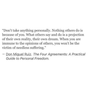 "projection: ""Don't take anything personally. Nothing others do is  because of you. What others say and do is a projection  of their own reality, their own dream. When you are  immune to the opinions of others, you won't be the  victim of needless suffering.""  Don Miguel Ruiz. The Four Agreements: A Practical  Guide to Personal Freedom."