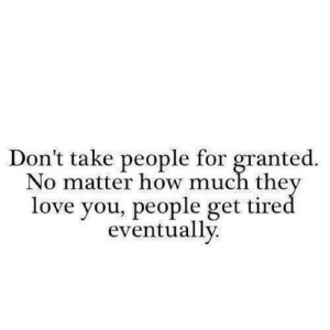 https://iglovequotes.net/: Don't take people for granted.  No matter how much they  love you, people get tired  eventually. https://iglovequotes.net/