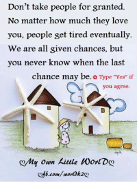 """Memes, 🤖, and Tires: Don't take people for granted  No matter how much they love  you, people get tired eventually.  We are all given chances, but  you never know when the last  chance may be  & Type """"Yes"""" if  you agree.  my own kittle Worl Dg  .com/ worlok2 <3"""