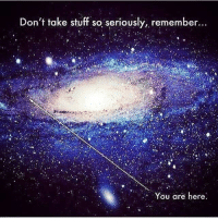Remember Who You Are: Don't take stuff so seriously, remember.  You are here