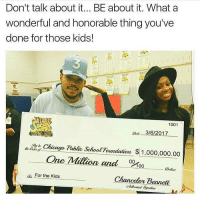 This made me smile :) So many people with money ain't doing sh*t for others. Big up @chancetherapper ❤🖤💚 chakabars: Don't talk about it... BE about it. What a  wonderful and honorable thing you've  done for those kids!  MES1CO  1001  3/6/2017  Chicago, Public SchoolFoundation 1,000,000.00  One Million and 00  100  Dallau  oz. For the Kids  Chancelor Bennett This made me smile :) So many people with money ain't doing sh*t for others. Big up @chancetherapper ❤🖤💚 chakabars