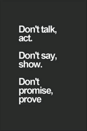 Quotes Of The Day 10 Pics: Don't talk,  act.  Don't say,  show.  Don't  promise,  prove Quotes Of The Day 10 Pics