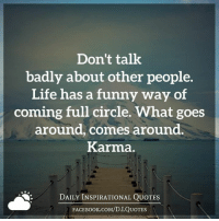 Bad, Books, and Life: Don't talk  badly about other people.  Life has a funny way of  coming full circle. What goes  around, comes around  Karma.  DAILY INSPIRATIONAL QUOTES  FACE Book.coM/D. I QUOTES (((hugs))) Daily Inspirational Quotes <3