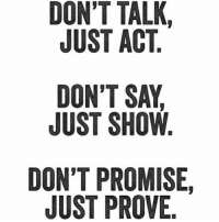 YES YES YES: DON'T TALK  JUST ACT  DON'T SAY  JUST SHOW  DON'T PROMISE  JUST PROVE YES YES YES