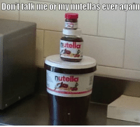Don't talk to me or my nutellas ever again: Dont talk me or nVIilitellas ever again  nutella  nutella Don't talk to me or my nutellas ever again