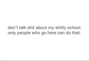 School, Shit, and Who: don't talk shit about my shitty school  only people who go here can do that.