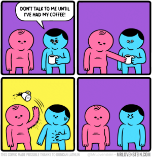 Coffee, Don't Talk to Me, and Com: DON'T TALK TO ME UNTIL  I'VE HAD MY COFFEE!  THIS COMIC MADE POSSIBLE THANKS TO DUNCAN LATHLIN @MrLovenstein MRLOVENSTEIN.COM Dont