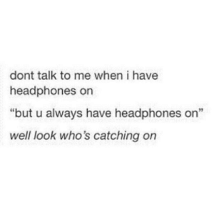 """Headphones, Irl, and Me IRL: dont talk to me when i have  headphones on  """"but u always have headphones on""""  well look who's catching on me irl"""